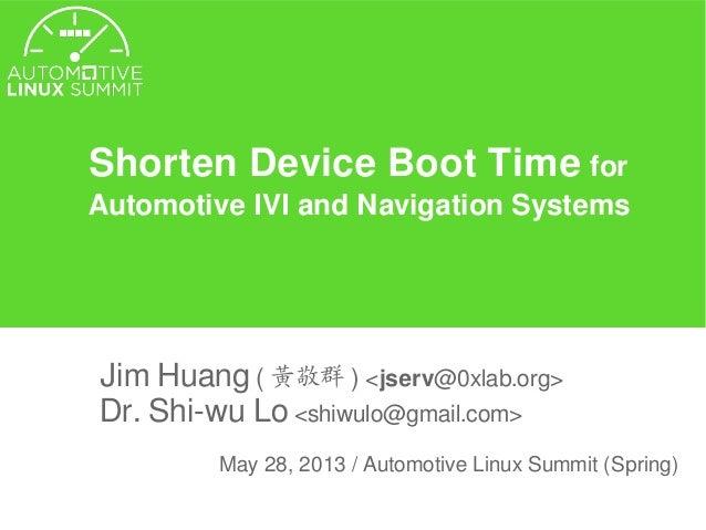Shorten Device Boot Time forAutomotive IVI and Navigation SystemsJim Huang ( 黃敬群 ) <jserv@0xlab.org>Dr. Shi-wu Lo <shiwulo...