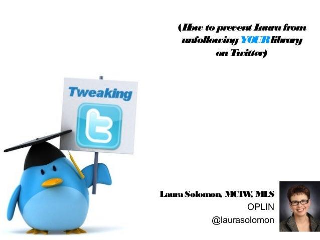 Laura Solomon, MCIW, MLSOPLIN@laurasolomon(How to prevent LaurafromunfollowingYOURlibraryonTwitter)