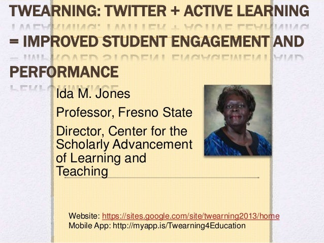 TWEARNING: TWITTER + ACTIVE LEARNING= IMPROVED STUDENT ENGAGEMENT ANDPERFORMANCE     Ida M. Jones     Professor, Fresno St...