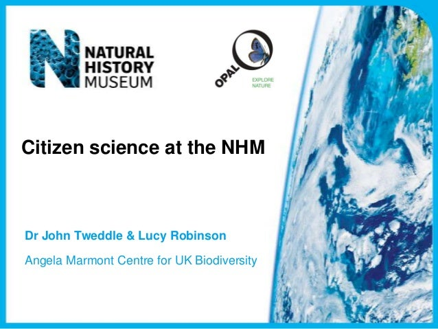 Citizen science at the NHMDr John Tweddle & Lucy RobinsonAngela Marmont Centre for UK Biodiversity
