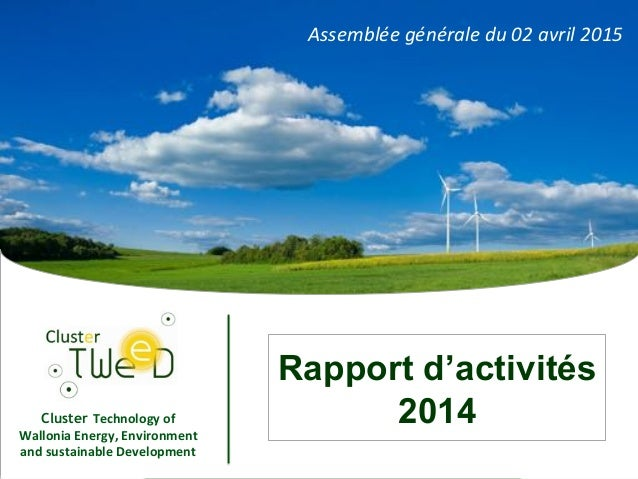 "1"" Cluster Technology*of* Wallonia*Energy,*Environment* and*sustainable*Development* 1 Rapport d'activités 2014 Assemblée(..."