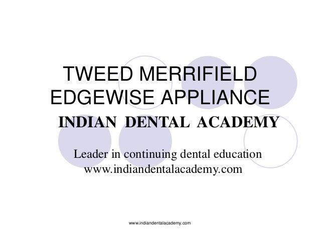 TWEED MERRIFIELD EDGEWISE APPLIANCE INDIAN DENTAL ACADEMY Leader in continuing dental education www.indiandentalacademy.co...