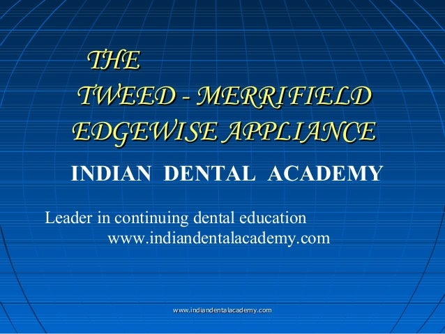 THE TWEED - MERRIFIELD EDGEWISE APPLIANCE INDIAN DENTAL ACADEMY Leader in continuing dental education www.indiandentalacad...