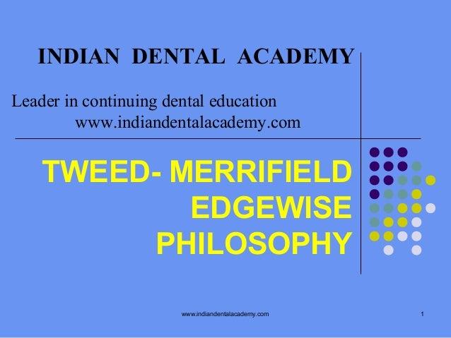 INDIAN DENTAL ACADEMY Leader in continuing dental education www.indiandentalacademy.com  TWEED- MERRIFIELD EDGEWISE PHILOS...