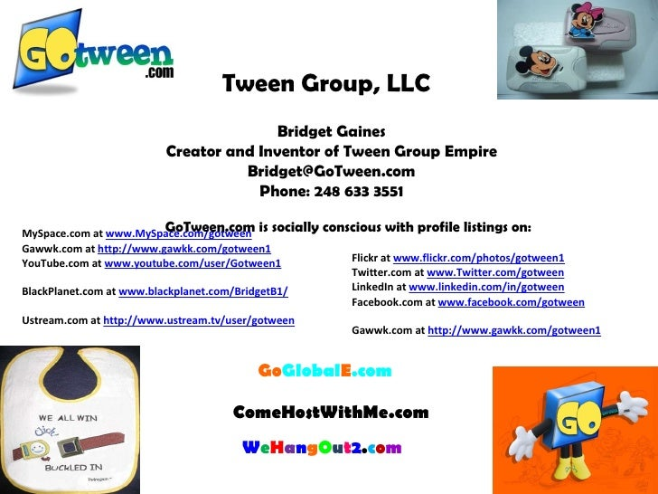 Tween Group, LLC   Bridget Gaines Creator and Inventor of Tween Group Empire [email_address] Phone: 248 633 3551   Go Glob...
