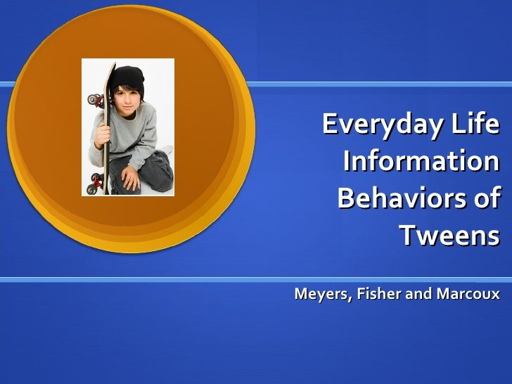 Everyday Life Information Behaviors of Tweens Meyers, Fisher and Marcoux