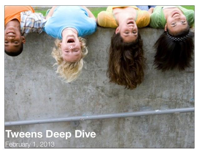 Tweens Deep DiveFebruary 1, 2013