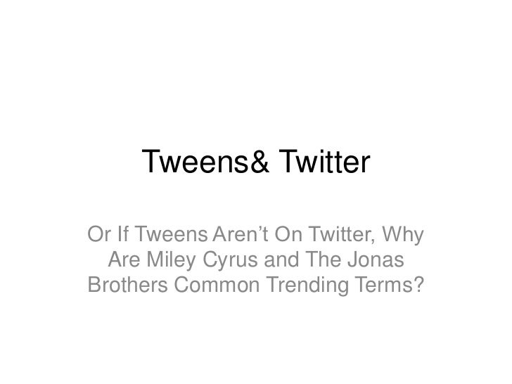 Tweens & Twitter<br />Or Why Are Miley Cyrus and The Jonas Brothers Common Trending Terms?<br />