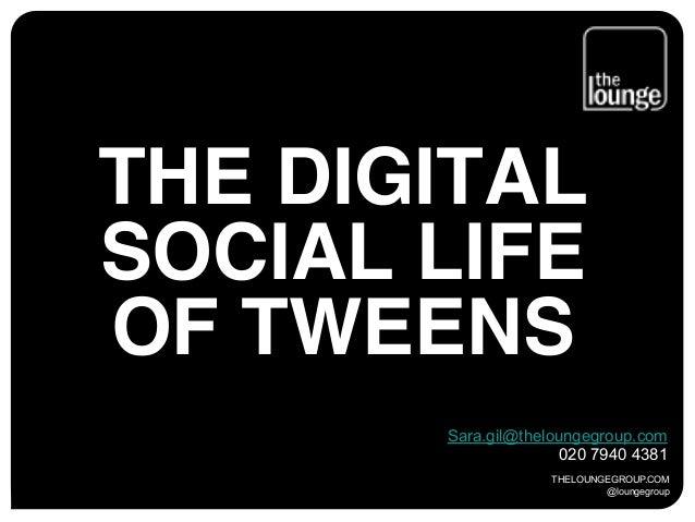 THELOUNGEGROUP.COM @loungegroup THE DIGITAL SOCIAL LIFE OF TWEENS Sara.gil@theloungegroup.com 020 7940 4381