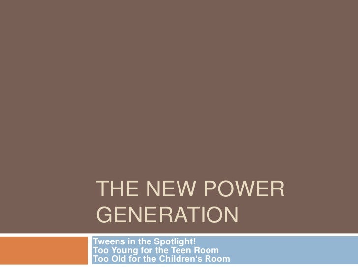 The New Power Generation<br />Tweens in the Spotlight!Too Young for the Teen RoomToo Old for the Children's Room<br />