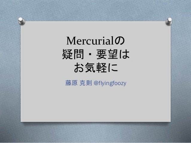 Mercurialの 疑問・要望は お気軽に 藤原 克則 @flyingfoozy