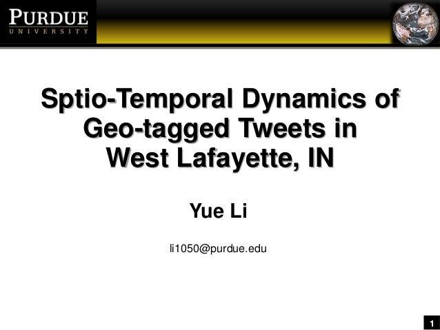 1 Sptio-Temporal Dynamics of Geo-tagged Tweets in West Lafayette, IN Yue Li li1050@purdue.edu