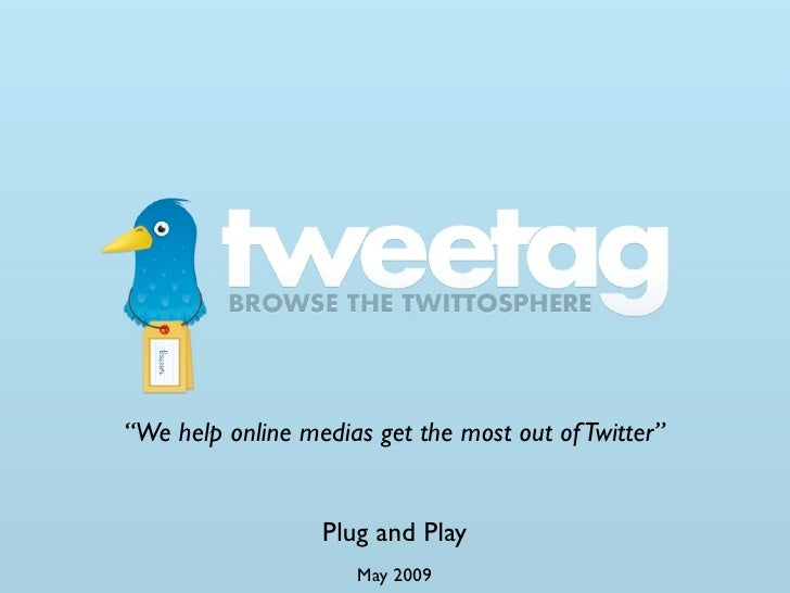 """We help online medias get the most out of Twitter""                     Plug and Play                      May 2009"