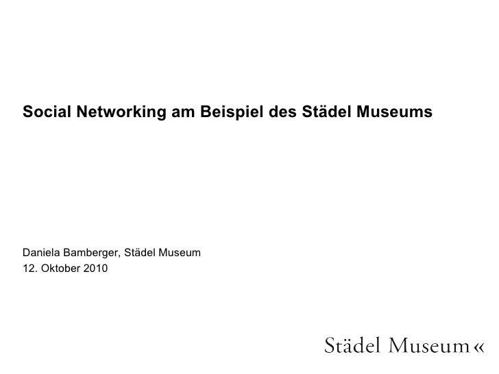 Social Networking am Beispiel des Städel Museums <ul><li>Daniela Bamberger, Städel Museum </li></ul><ul><li>12. Oktober 20...