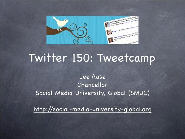 Twitter 150: Tweetcamp                 Lee Aase                Chancellor  Social Media University, Global (SMUG)  http://...