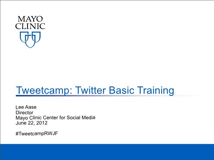 Tweetcamp: Twitter Basic TrainingLee AaseDirectorMayo Clinic Center for Social MediaJune 22, 2012#TweetcampRWJF