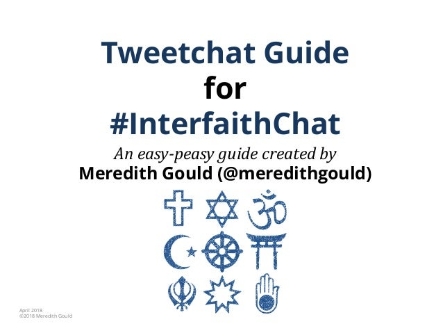 Tweetchat Guide for #InterfaithChat An easy-peasy guide created by Meredith Gould (@meredithgould) April 2018 ©2018 Meredi...