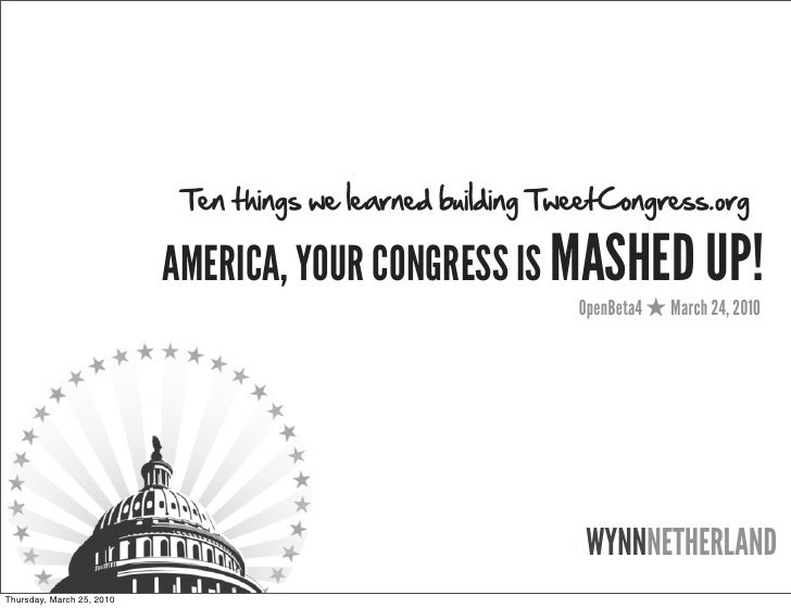 Ten things we learned building TweetCongress.org                             AMERICA, YOUR CONGRESS IS MASHED UP!         ...
