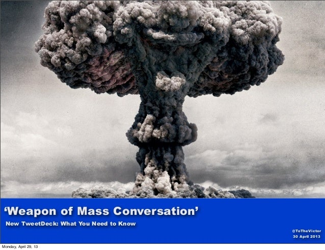 New TweetDeck: What You Need to Know'Weapon of Mass Conversation'@ToTheVictor30 April 2013Monday, April 29, 13