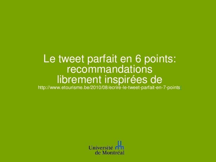 Le tweet parfait en 6 points:        recommandations     librement inspirées dehttp://www.etourisme.be/2010/08/ecrire-le-t...