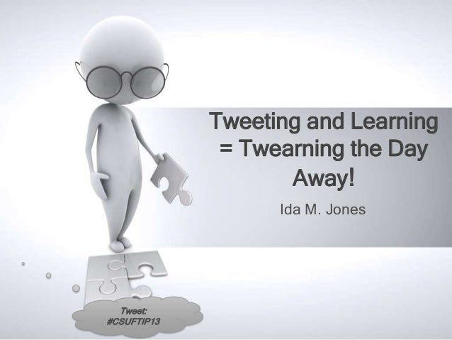 Tweeting and Learning              = Twearning the Day                    Away!                   Ida M. Jones  Tweet:#CSU...