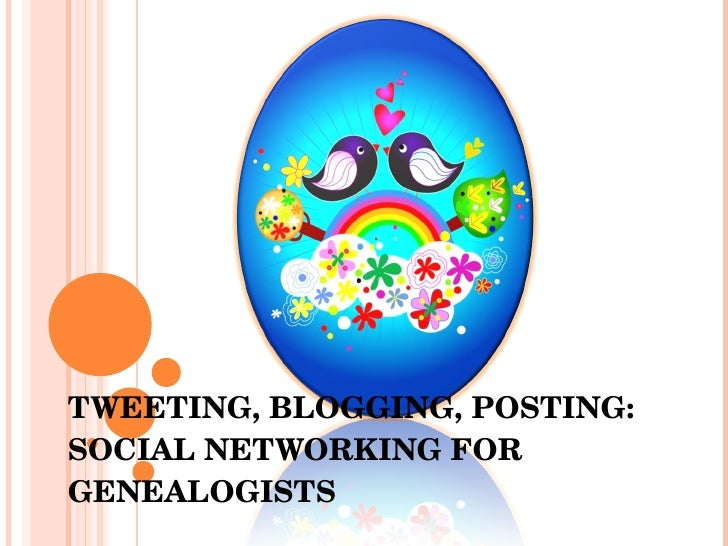 TWEETING, BLOGGING, POSTING: SOCIAL NETWORKING FOR GENEALOGISTS