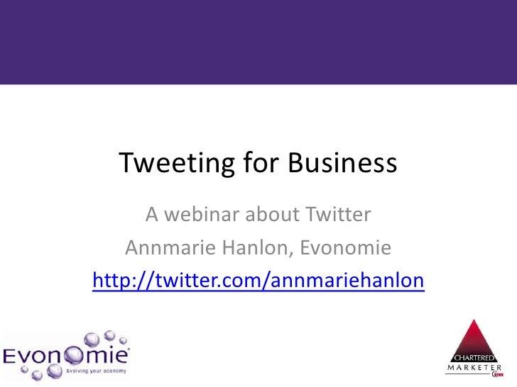Tweeting for Business<br />A webinar about Twitter<br />Annmarie Hanlon, Evonomie<br />http://twitter.com/annmariehanlon<b...