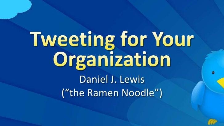 "Tweeting for Your Organization<br />Daniel J. Lewis(""the Ramen Noodle"")<br />"