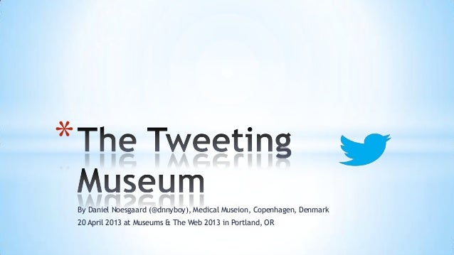 *    By Daniel Noesgaard (@dnnyboy), Medical Museion, Copenhagen, Denmark    20 April 2013 at Museums & The Web 2013 in Po...