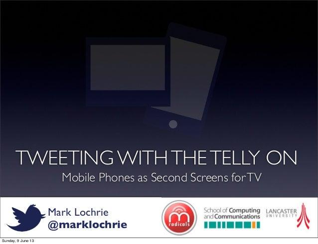 Mark Lochrie@marklochrieTWEETING WITHTHETELLY ONMobile Phones as Second Screens forTVSunday, 9 June 13