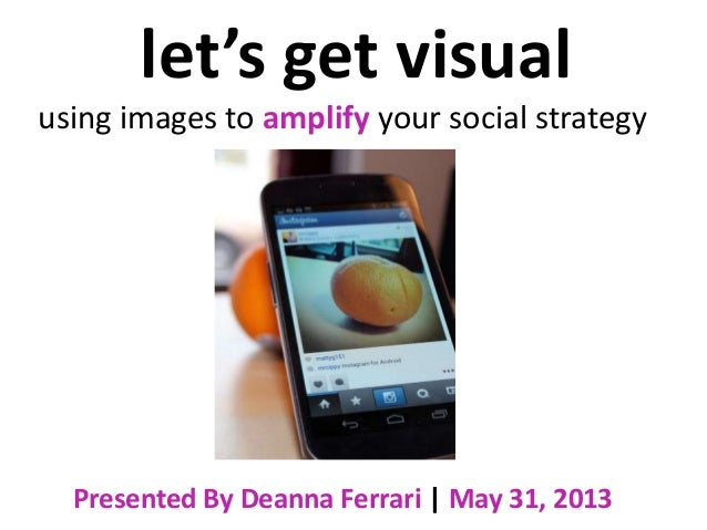 let's get visualusing images to amplify your social strategyPresented By Deanna Ferrari | May 31, 2013