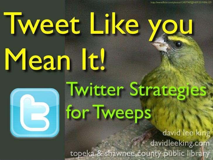 http://www.flickr.com/photos/12457947@N07/2519896127/     Tweet Like you Mean It!     Twitter Strategies     for Tweeps    ...