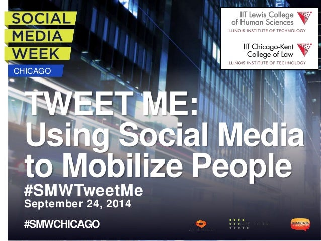 CHICAGO TWEET ME: Using Social Media to Mobilize People #SMWTweetMe September 24, 2014 #SMWCHICAGO