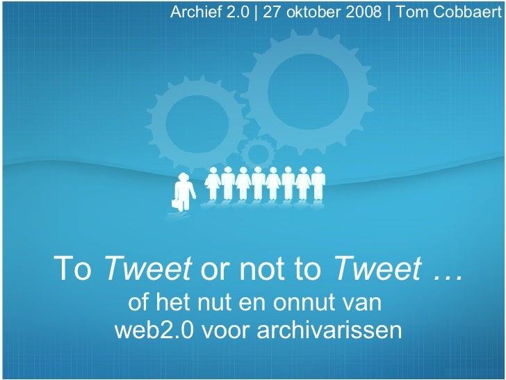 To  Tweet  or not to  Tweet … of het nut en onnut van  web2.0 voor archivarissen Archief 2.0 | 27 oktober 2008 |  Tom Cobb...