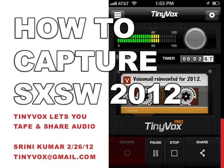 HOW TOCAPTURESXSW 2012TINYVOX LETS YOUTAPE & SHARE AUDIOSRINI KUMAR 2/26/12TINYVOX@GMAIL.COM