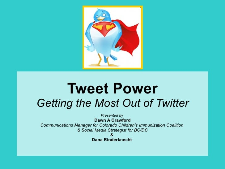 Tweet Power Getting the Most Out of Twitter Presented by   Dawn A Crawford Communications Manager for Colorado Children's ...