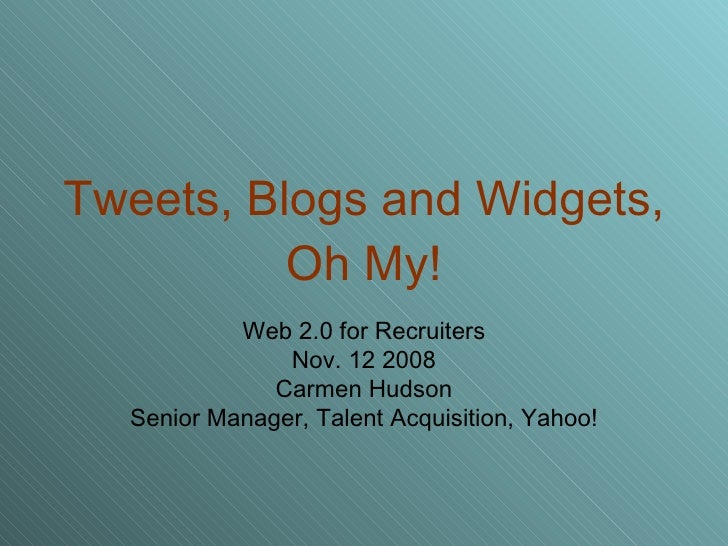 Tweets, Blogs and Widgets, Oh My! Web 2.0 for Recruiters Nov. 12 2008 Carmen Hudson Senior Manager, Talent Acquisition, Ya...