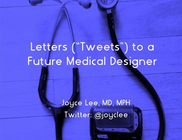 "Letters (""Tweets"") to a Future Medical Designer Joyce Lee, MD, MPH Twitter: @joyclee"