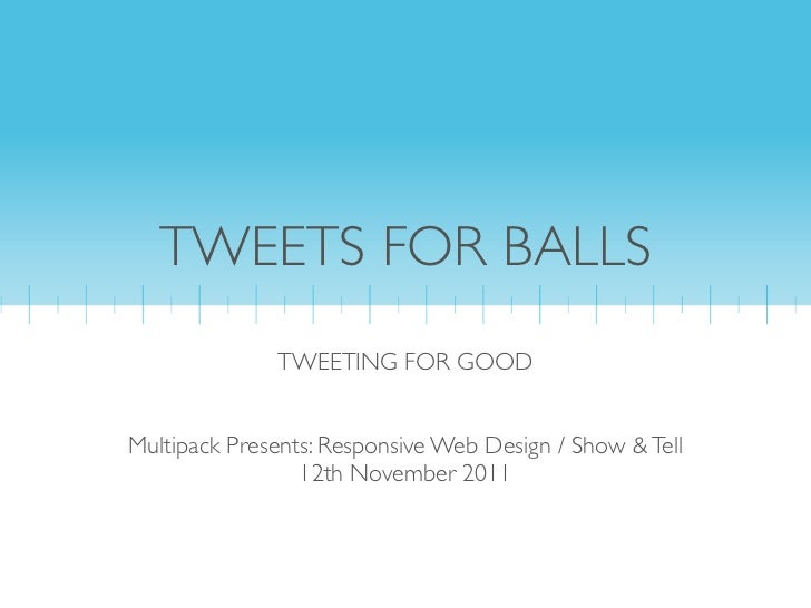 TWEETS FOR BALLS              TWEETING FOR GOODMultipack Presents: Responsive Web Design / Show & Tell                 12t...