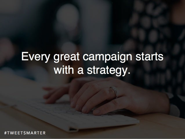 # T W E E T S M A R T E R Every great campaign starts with a strategy.