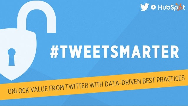 #TWEETSMARTER  UNLOCK VALUE FROM TWITTER WITH DATA-DRIVEN BEST PRACTICES