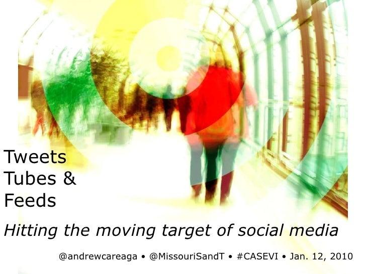 Tweets<br />Tubes &<br />Feeds<br />Hitting the moving target of social media<br />@andrewcareaga• @MissouriSandT• #CASEVI...