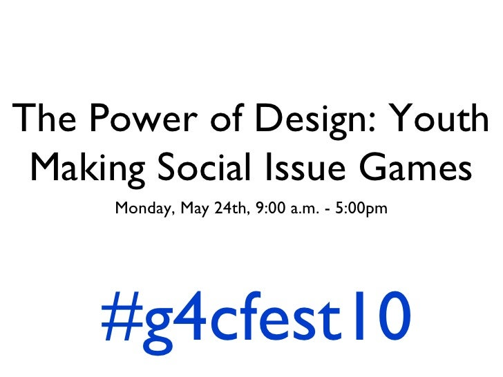 The Power of Design: Youth Making Social Issue Games <ul><li>Monday, May 24th, 9:00 a.m. - 5:00pm </li></ul>#g4cfest10