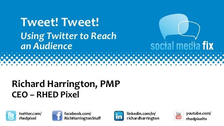 Tweet! Tweet!    Using Twitter to Reach    an AudienceRichard Harrington, PMPCEO – RHED Pixel  twi...