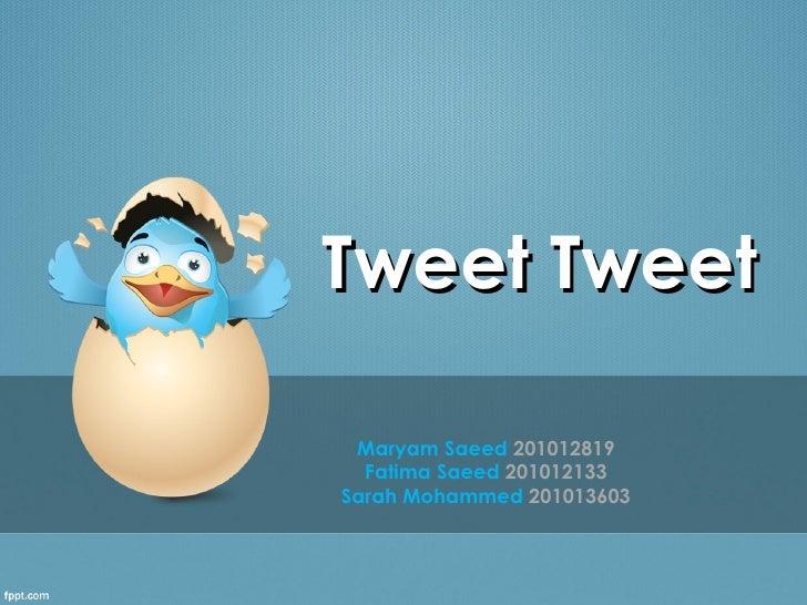 Tweet Tweet Maryam Saeed 201012819  Fatima Saeed 201012133Sarah Mohammed 201013603