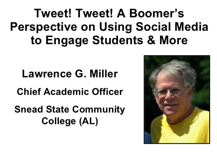 Tweet! Tweet! A Boomer's Perspective on Using Social Media to Engage Students & More Lawrence G. Miller Chief Academic Off...