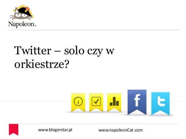 www.blogerstar.pl www.napoleonCat.com Twitter – solo czy w orkiestrze?