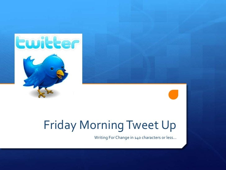 Friday Morning Tweet Up        Writing For Change in 140 characters or less…