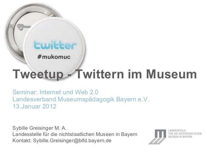 Tweetup - Twittern im Museum Seminar: Internet und Web 2.0 Landesverband Museumsp äda gogik Bayern e.V. 13.Januar 2012   S...