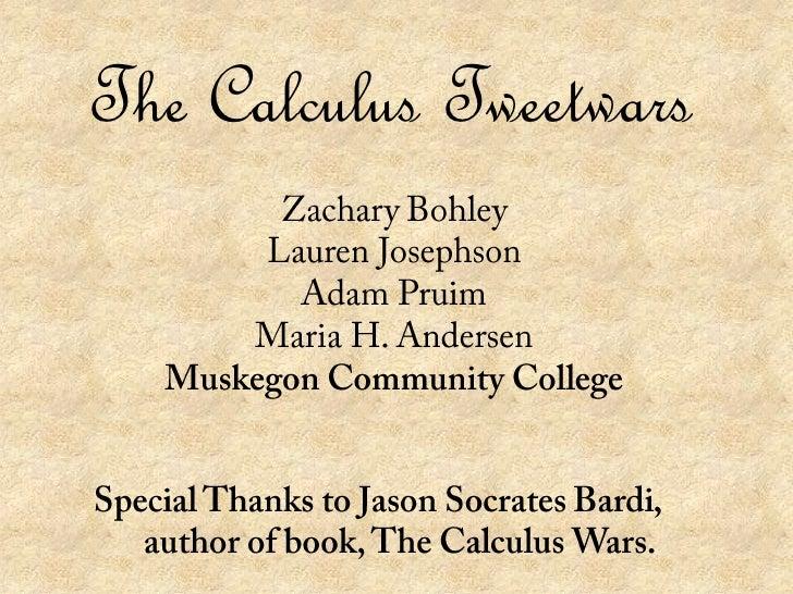 The Calculus Tweetwars<br />Zachary Bohley<br />Lauren Josephson<br />Adam Pruim<br />Maria H. Andersen<br />Muskegon Comm...